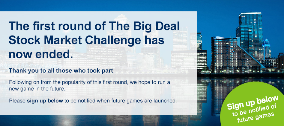 The first round of The Big Deal Stockmarket Challenge has now ended. Thank you to all those who took part. Following on from the popularity of this first round, we hope to run a new game in the future. Please sign up below to be notified when future games are launched.